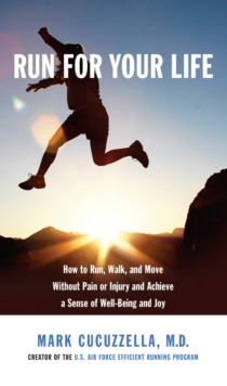 Run for Your Life : How to Run, Walk, and Move without Pain or Injury and Achieve a Sense of Well-being and Joy, Hardback Book