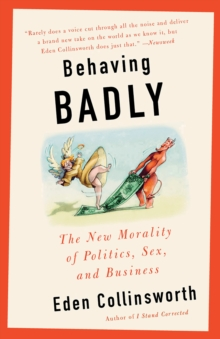 Behaving Badly : The New Morality in Politics, Sex, and Business, Paperback Book