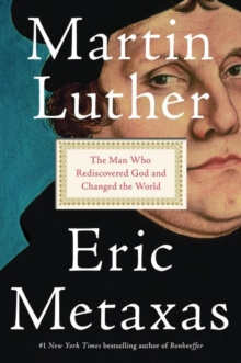 Martin Luther : The Man Who Rediscovered God and Changed the World, Hardback Book