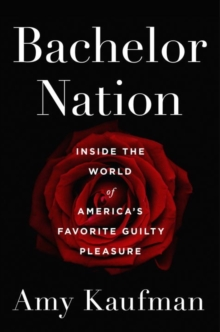 Bachelor Nation : Inside the World of America's Favorite Guilty Pleasure, Hardback Book