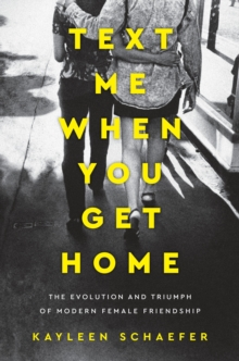 Text Me When You Get Home : The Evolution and Triumph of Modern Female Friendship, Hardback Book