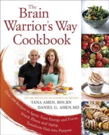 The Brain Warrior's Way, Cookbook : Over 100 Recipes to Ignite Your Energy and Focus, Attack Illness amd Aging, Transform Pain into Purpose, Paperback / softback Book