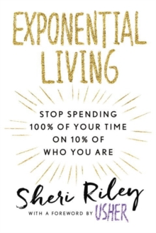 Exponential Living : STOP SPENDING 100% OF YOUR TIME ON 10% OF WHO YOU ARE, Paperback Book
