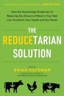 The Reducetarian Solution : How the Surprisingly Simple Act of Reducing the Amount of Meat in Your Diet Can Transform Your Health and the Planet, EPUB eBook