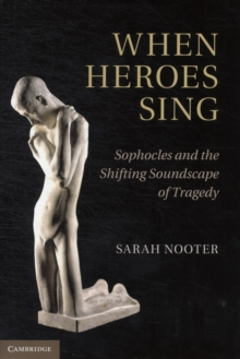 When Heroes Sing : Sophocles and the Shifting Soundscape of Tragedy, Hardback Book