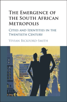 The Emergence of the South African Metropolis : Cities and Identities in the Twentieth Century, Hardback Book