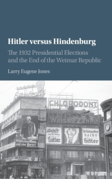 Hitler versus Hindenburg : The 1932 Presidential Elections and the End of the Weimar Republic, Hardback Book