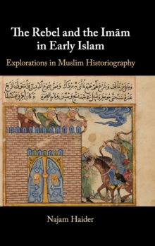 The Rebel and the Imam in Early Islam : Explorations in Muslim Historiography, Hardback Book