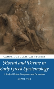 Mortal and Divine in Early Greek Epistemology : A Study of Hesiod, Xenophanes and Parmenides, Hardback Book