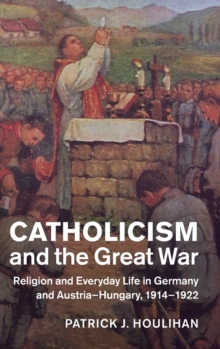 Catholicism and the Great War : Religion and Everyday Life in Germany and Austria-Hungary, 1914-1922, Hardback Book