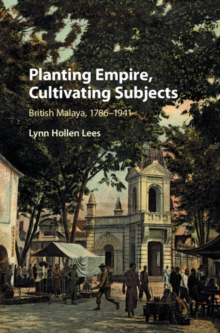 Planting Empire, Cultivating Subjects : British Malaya, 1786-1941, Hardback Book