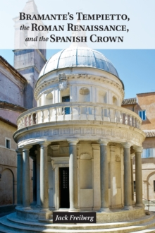 Bramante's Tempietto, the Roman Renaissance, and the Spanish Crown, Hardback Book