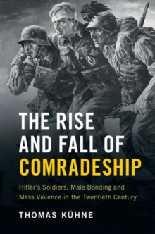 The Rise and Fall of Comradeship : Hitler's Soldiers, Male Bonding and Mass Violence in the Twentieth Century, Hardback Book