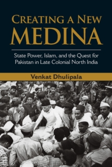 Creating a New Medina : State Power, Islam, and the Quest for Pakistan in Late Colonial North India, Hardback Book