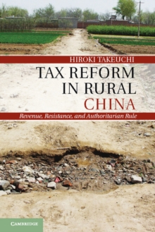 Tax Reform in Rural China : Revenue, Resistance, and Authoritarian Rule, Hardback Book
