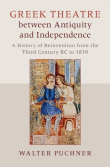 Greek Theatre Between Antiquity and Independence : A History of Reinvention from the Third Century BC to 1830, Hardback Book