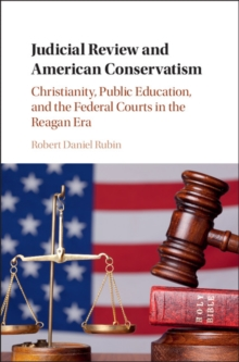 Judicial Review and American Conservatism : Christianity, Public Education, and the Federal Courts in the Reagan Era, Hardback Book