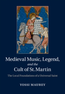 Medieval Music, Legend, and the Cult of St Martin : The Local Foundations of a Universal Saint, Hardback Book