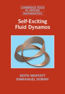 Cambridge Texts in Applied Mathematics : Self-Exciting Fluid Dynamos Series Number 59, Hardback Book