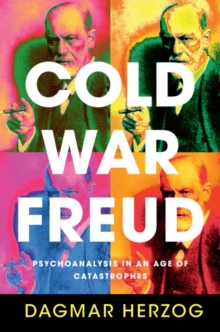 Cold War Freud : Psychoanalysis in an Age of Catastrophes, Hardback Book
