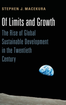 Of Limits and Growth : The Rise of Global Sustainable Development in the Twentieth Century, Hardback Book