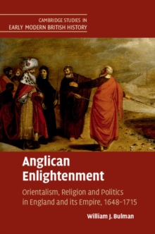 Anglican Enlightenment : Orientalism, Religion and Politics in England and its Empire, 1648-1715, Hardback Book