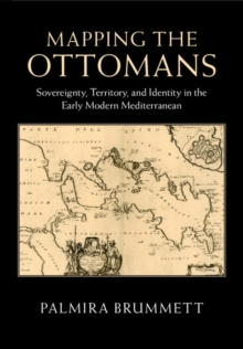 Mapping the Ottomans : Sovereignty, Territory, and Identity in the Early Modern Mediterranean, Hardback Book