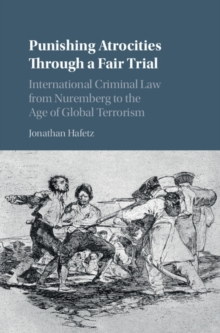 Punishing Atrocities Through a Fair Trial : International Criminal Law from Nuremberg to the Age of Global Terrorism, Hardback Book