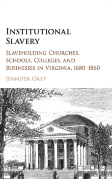 Institutional Slavery : Slaveholding Churches, Schools, Colleges, and Businesses in Virginia, 1680-1860, Hardback Book