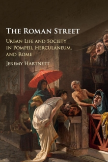 The Roman Street : Urban Life and Society in Pompeii, Herculaneum, and Rome, Hardback Book