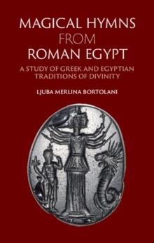Magical Hymns from Roman Egypt : A Study of Greek and Egyptian Traditions of Divinity, Hardback Book