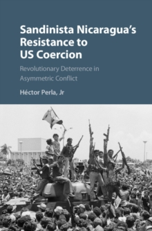 Sandinista Nicaragua's Resistance to US Coercion : Revolutionary Deterrence in Asymmetric Conflict, Hardback Book