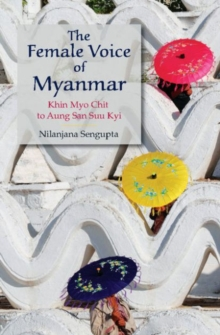 The Female Voice of Myanmar : Khin Myo Chit to Aung San Suu Kyi, Hardback Book
