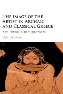 The Image of the Artist in Archaic and Classical Greece : Art, Poetry, and Subjectivity, Hardback Book