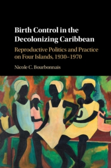 Birth Control in the Decolonizing Caribbean : Reproductive Politics and Practice on Four Islands, 1930-1970, Hardback Book