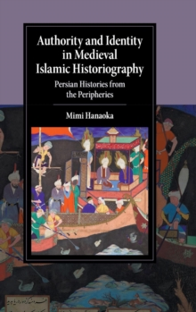 Authority and Identity in Medieval Islamic Historiography : Persian Histories from the Peripheries, Hardback Book