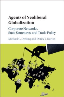 Agents of Neoliberal Globalization : Corporate Networks, State Structures, and Trade Policy, Hardback Book