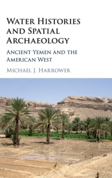 Water Histories and Spatial Archaeology : Ancient Yemen and the American West, Hardback Book