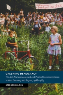 Greening Democracy : The Anti-Nuclear Movement and Political Environmentalism in West Germany and Beyond, 1968-1983, Hardback Book