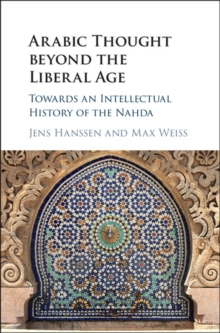 Arabic Thought beyond the Liberal Age : Towards an Intellectual History of the Nahda, Hardback Book