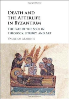 Death and the Afterlife in Byzantium : The Fate of the Soul in Theology, Liturgy, and Art, Hardback Book