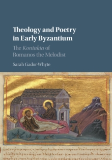 Theology and Poetry in Early Byzantium : The Kontakia of Romanos the Melodist, Hardback Book