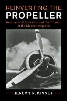 Reinventing the Propeller : Aeronautical Specialty and the Triumph of the Modern Airplane, Hardback Book