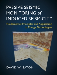 Passive Seismic Monitoring of Induced Seismicity : Fundamental Principles and Application to Energy Technologies, Hardback Book