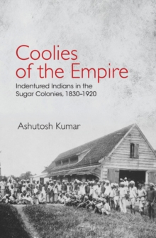 Coolies of the Empire : Indentured Indians in the Sugar Colonies, 1830-1920, Hardback Book