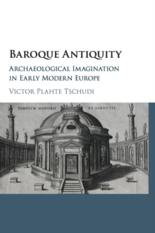 Baroque Antiquity : Archaeological Imagination in Early Modern Europe, Hardback Book