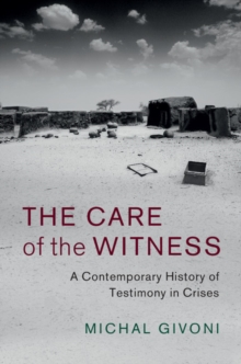 The Care of the Witness : A Contemporary History of Testimony in Crises, Hardback Book