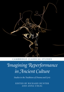 Imagining Reperformance in Ancient Culture : Studies in the Traditions of Drama and Lyric, Hardback Book
