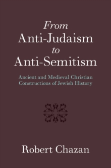 From Anti-Judaism to Anti-Semitism : Ancient and Medieval Christian Constructions of Jewish History, Hardback Book