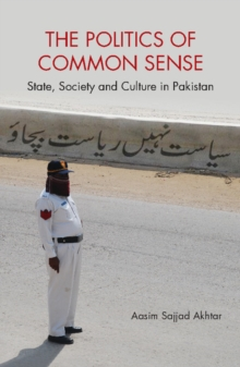 The Politics of Common Sense : State, Society and Culture in Pakistan, Hardback Book